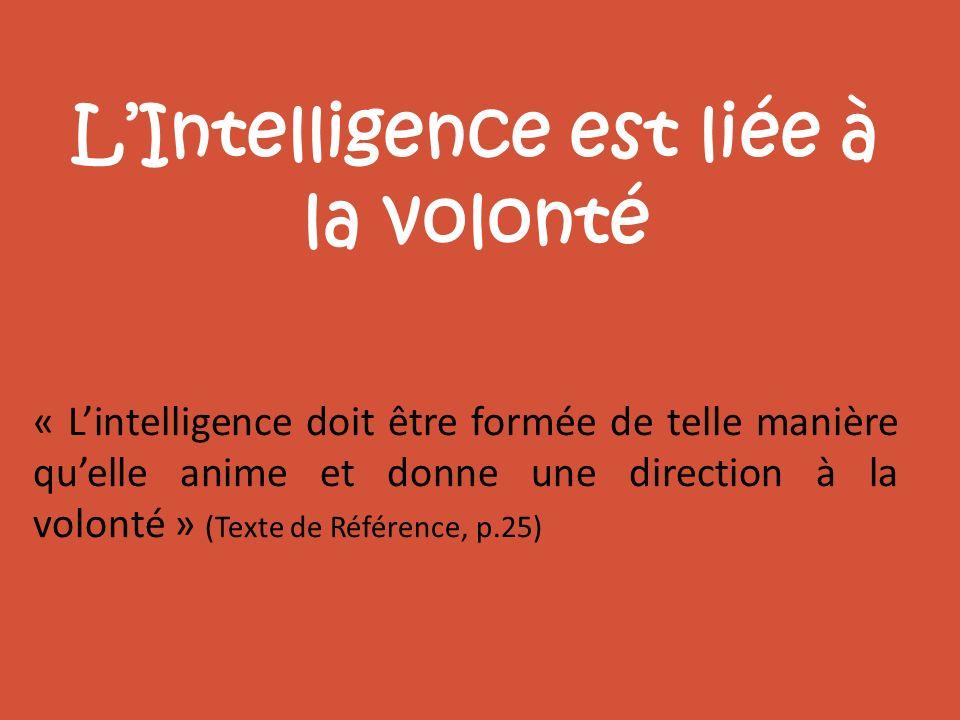 LIntelligence est liée à la volonté « Lintelligence doit être formée de telle manière quelle anime et donne une direction à la volonté » (Texte de Réf