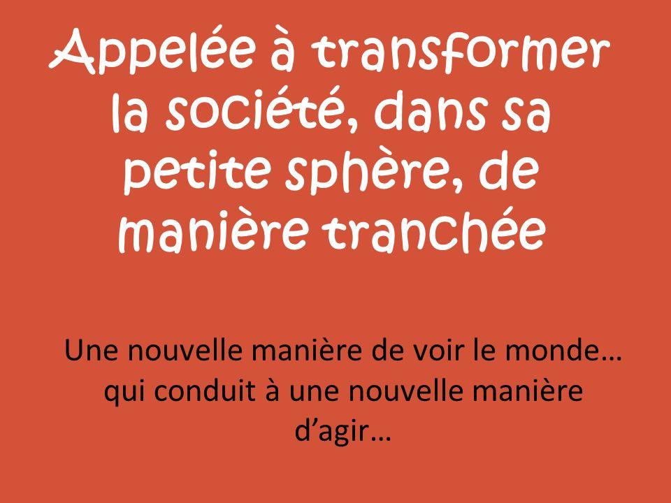 Appelée à transformer la société, dans sa petite sphère, de manière tranchée Une nouvelle manière de voir le monde… qui conduit à une nouvelle manière