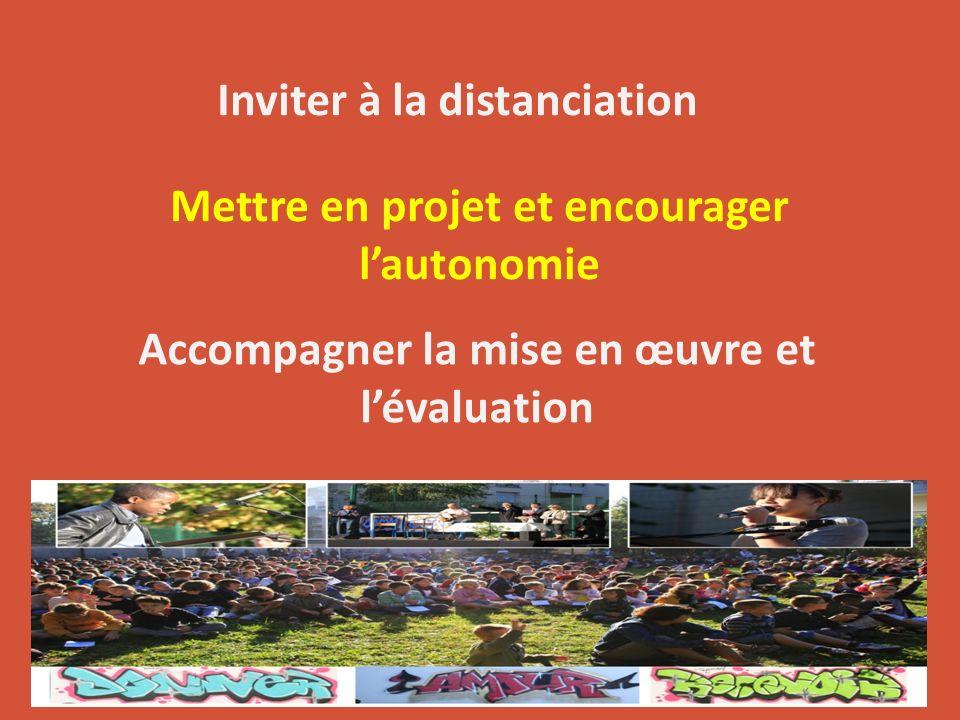 Inviter à la distanciation Mettre en projet et encourager lautonomie Accompagner la mise en œuvre et lévaluation
