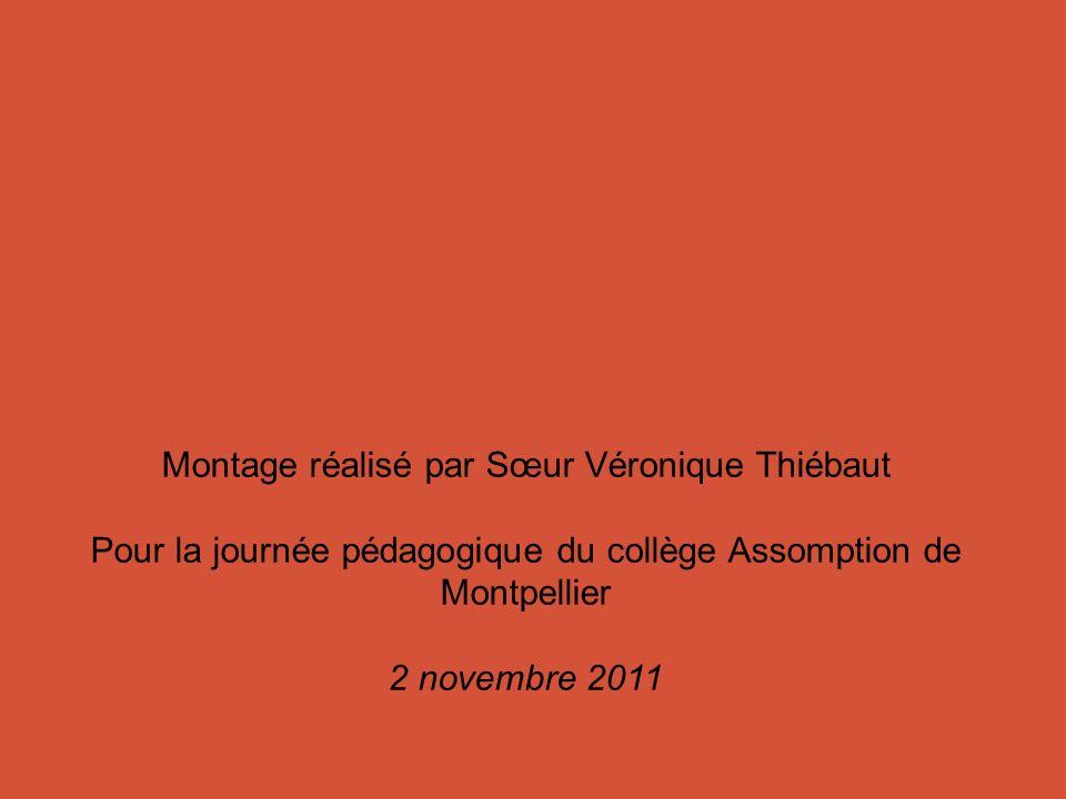Montage réalisé par Sœur Véronique Thiébaut Pour la journée pédagogique du collège Assomption de Montpellier 2 novembre 2011