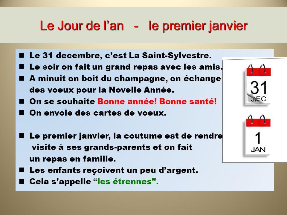 Le Jour de lan - le premier janvier Le 31 decembre, cest La Saint-Sylvestre. Le soir on fait un grand repas avec les amis. A minuit on boit du champag