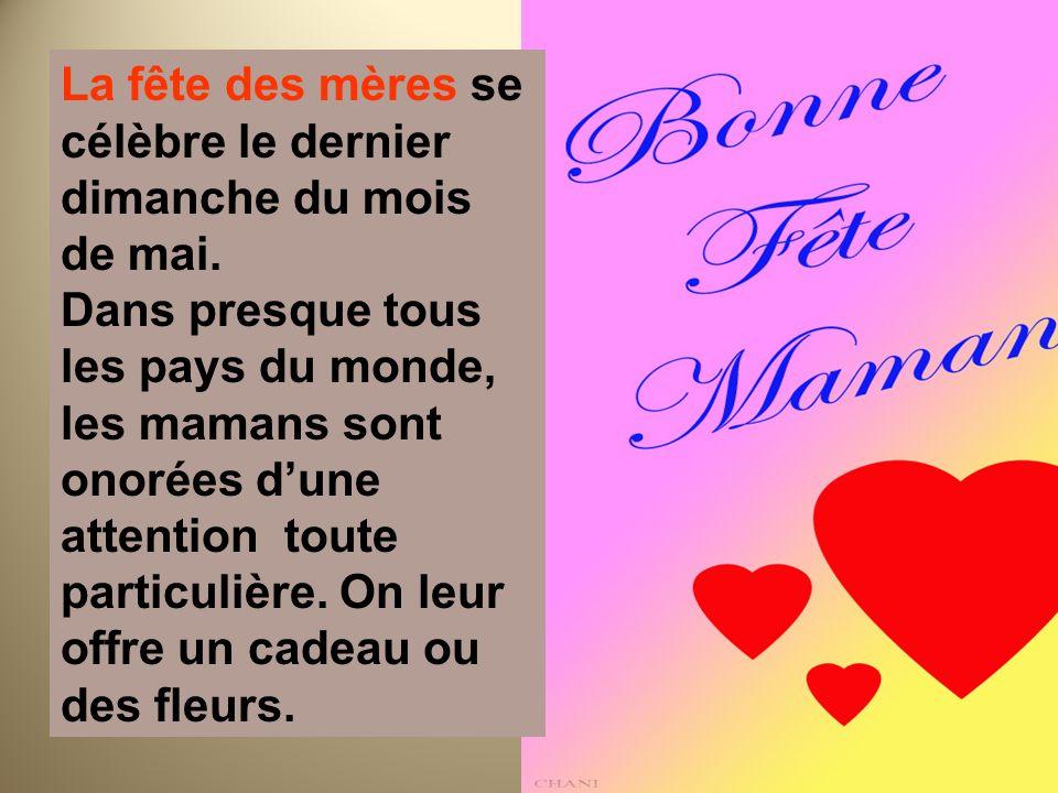 La fête des mères se célèbre le dernier dimanche du mois de mai. Dans presque tous les pays du monde, les mamans sont onorées dune attention toute par
