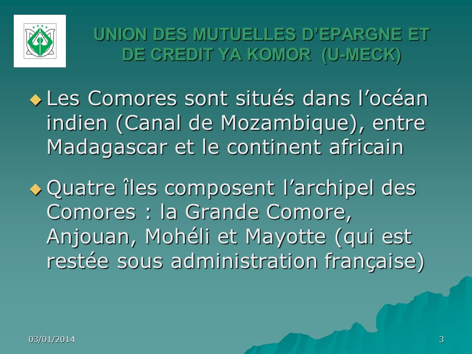 UNION DES MUTUELLES DEPARGNE ET DE CREDIT YA KOMOR (U-MECK) Superficie : 2 236 Km 2 Superficie : 2 236 Km 2 750 000 habitants, 67% de ruraux 750 000 habitants, 67% de ruraux Densité :309 hbts/Km 2 Densité :309 hbts/Km 2 Monnaie : le franc comorien Monnaie : le franc comorien Avec un Pib/hbt inférieur à 500 dollars, les Comores font partie des Petits Etats Insulaires en Développement (PIED) et des Pays les Moins Avancés (PMA) Avec un Pib/hbt inférieur à 500 dollars, les Comores font partie des Petits Etats Insulaires en Développement (PIED) et des Pays les Moins Avancés (PMA) 03/01/20144