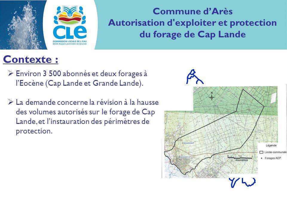 Commune dArès Autorisation d exploiter et protection du forage de Cap Lande Contexte : Environ 3 500 abonnés et deux forages à lEocène (Cap Lande et Grande Lande).
