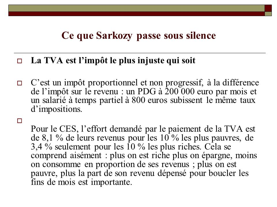 Ce que Sarkozy passe sous silence La TVA est limpôt le plus injuste qui soit Cest un impôt proportionnel et non progressif, à la différence de limpôt sur le revenu : un PDG à 200 000 euro par mois et un salarié à temps partiel à 800 euros subissent le même taux dimpositions.