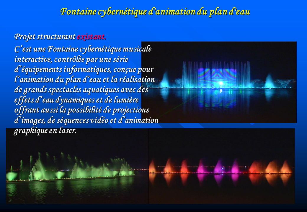 Fontaine cybernétique d'animation du plan d'eau Projet structurant existant. Cest une Fontaine cybernétique musicale interactive, contrôlée par une sé