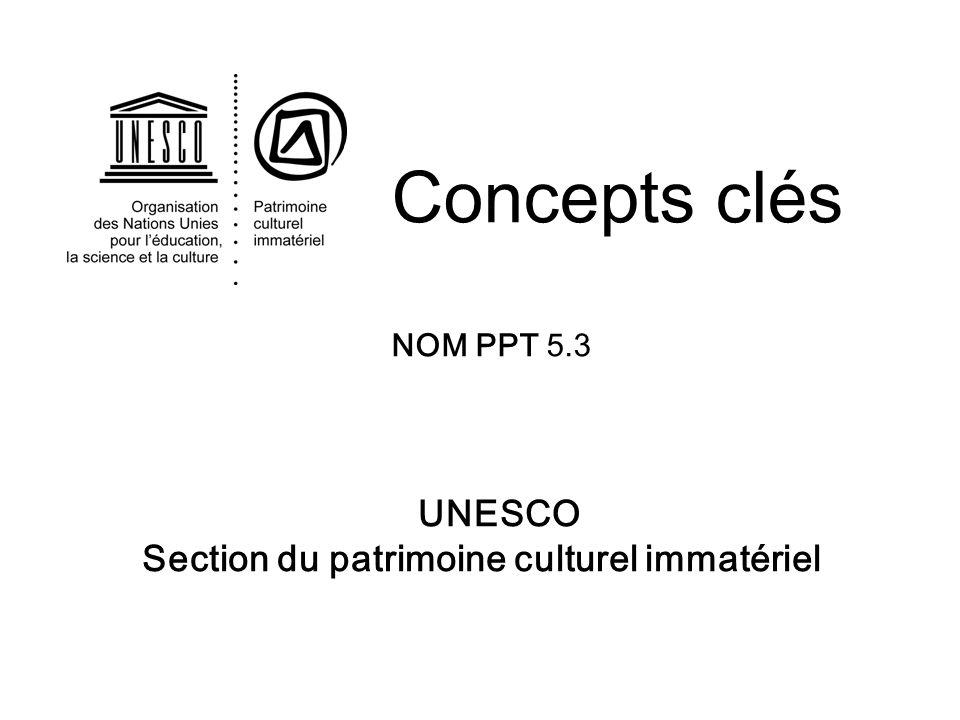 UNESCO Section du patrimoine culturel immatériel Concepts clés NOM PPT 5.3