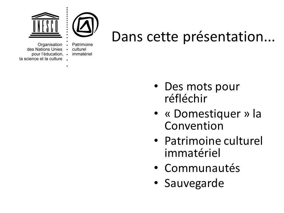Dans cette présentation... Des mots pour réfléchir « Domestiquer » la Convention Patrimoine culturel immatériel Communautés Sauvegarde