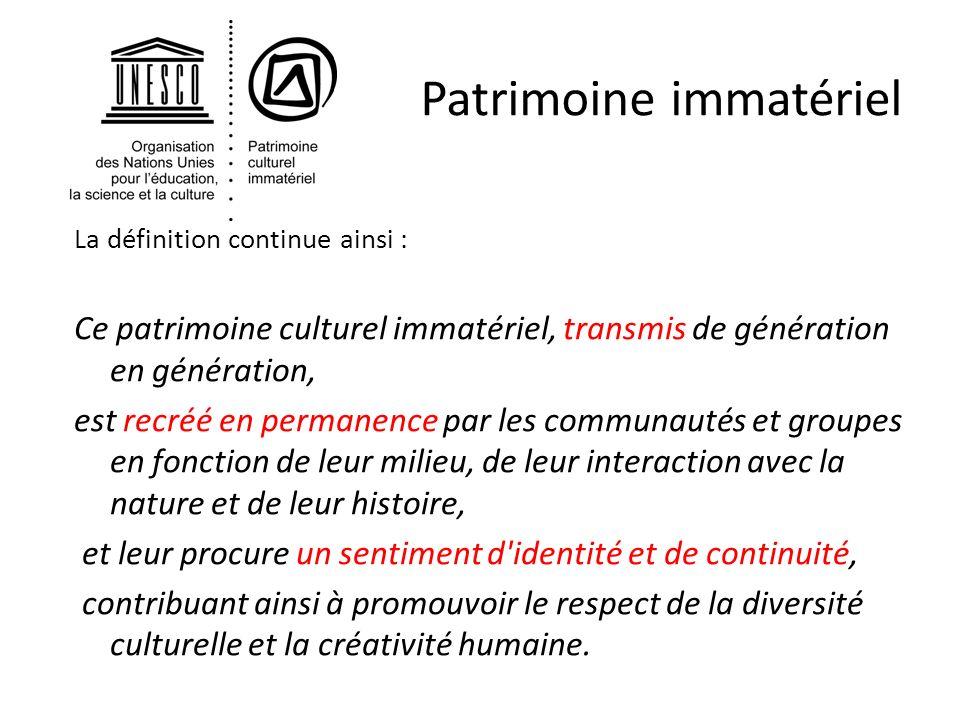 Patrimoine immatériel La définition continue ainsi : Ce patrimoine culturel immatériel, transmis de génération en génération, est recréé en permanence