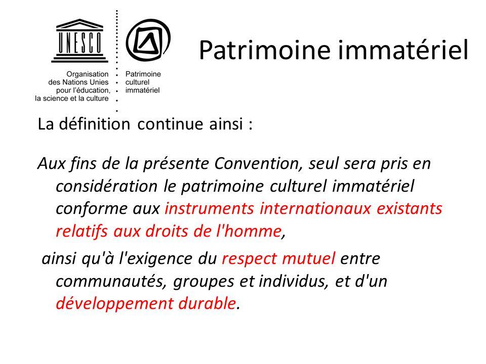 Patrimoine immatériel La définition continue ainsi : Aux fins de la présente Convention, seul sera pris en considération le patrimoine culturel immaté