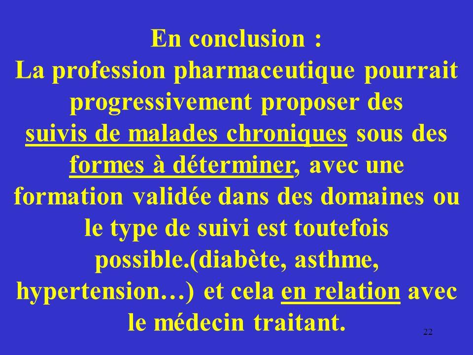 En conclusion : La profession pharmaceutique pourrait progressivement proposer des suivis de malades chroniques sous des formes à déterminer, avec une