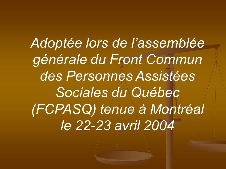Adoptée lors de lassemblée générale du Front Commun des Personnes Assistées Sociales du Québec (FCPASQ) tenue à Montréal le 22-23 avril 2004