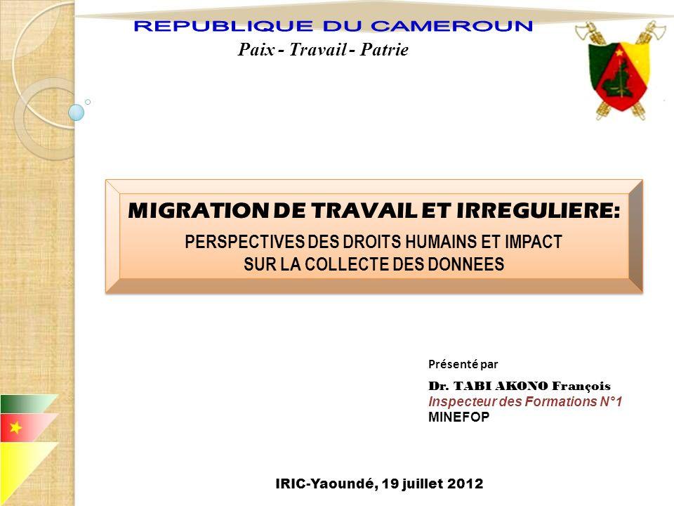 Paix - Travail - Patrie Présenté par Dr. TABI AKONO François Inspecteur des Formations N°1 MINEFOP IRIC-Yaoundé, 19 juillet 2012 MIGRATION DE TRAVAIL