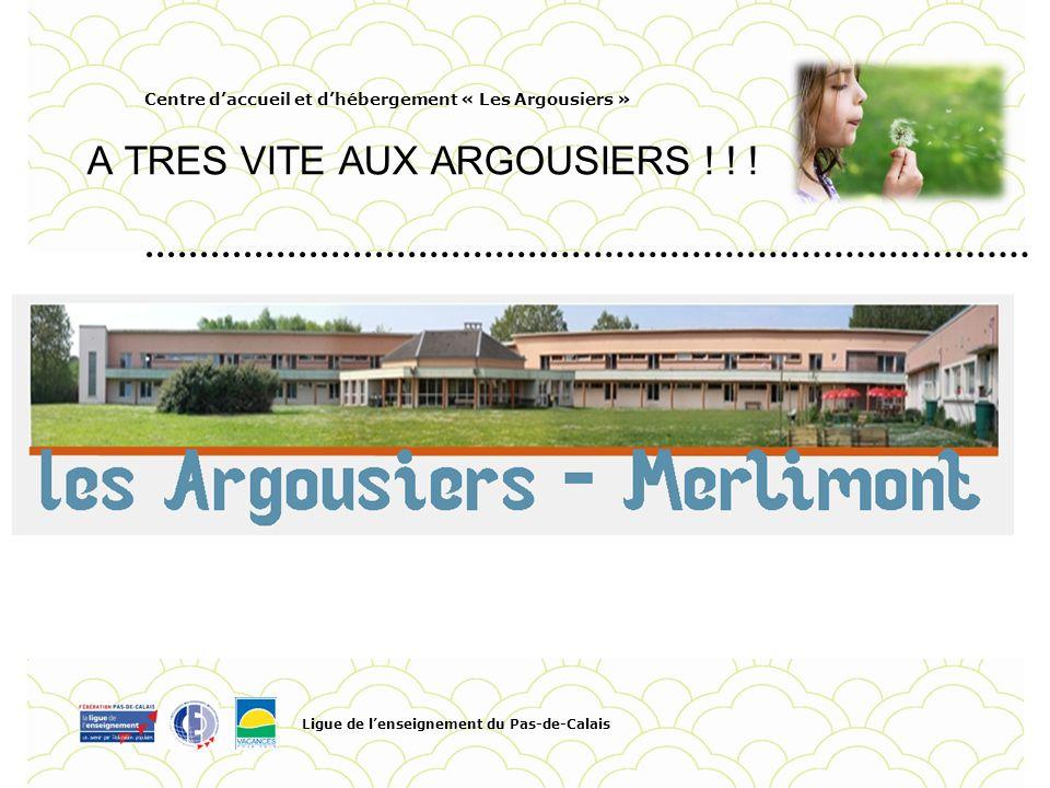 Centre daccueil et dhébergement « Les Argousiers » A TRES VITE AUX ARGOUSIERS ! ! ! Ligue de lenseignement du Pas-de-Calais Pour personnaliser la date