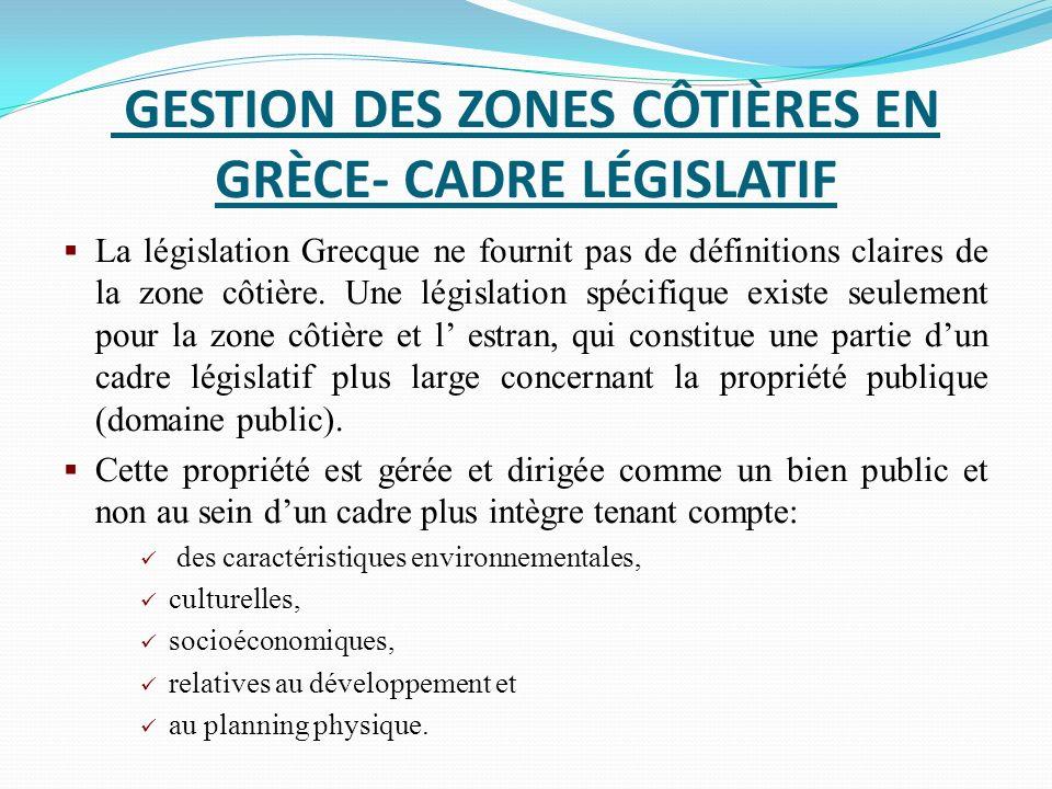 GESTION DES ZONES CÔTIÈRES EN GRÈCE- CADRE LÉGISLATIF La législation Grecque ne fournit pas de définitions claires de la zone côtière. Une législation