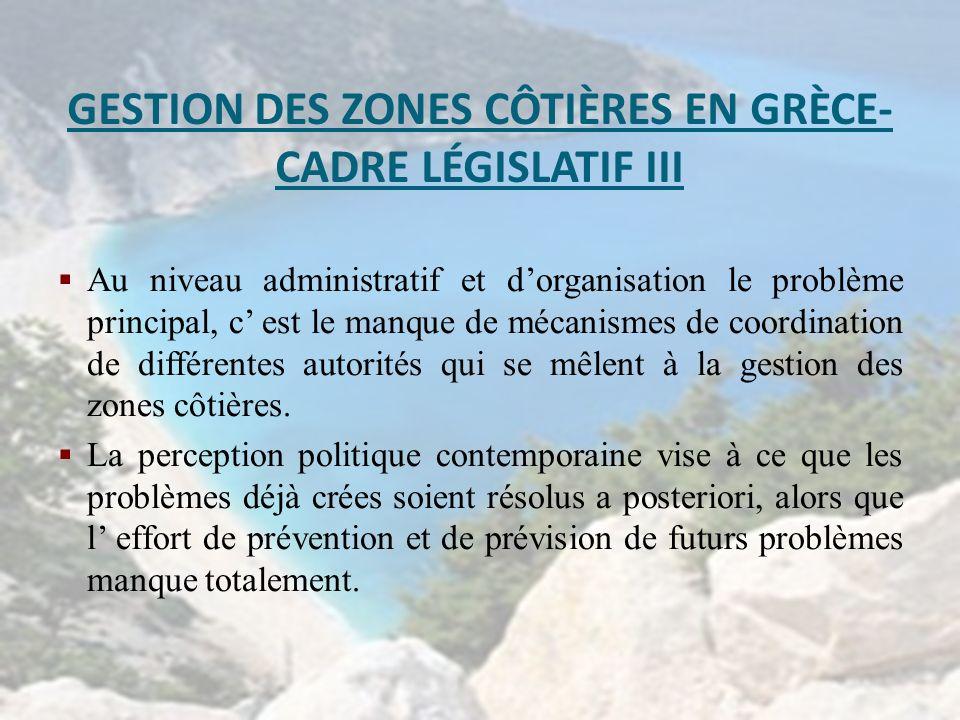GESTION DES ZONES CÔTIÈRES EN GRÈCE- CADRE LÉGISLATIF III Au niveau administratif et dorganisation le problème principal, c est le manque de mécanisme