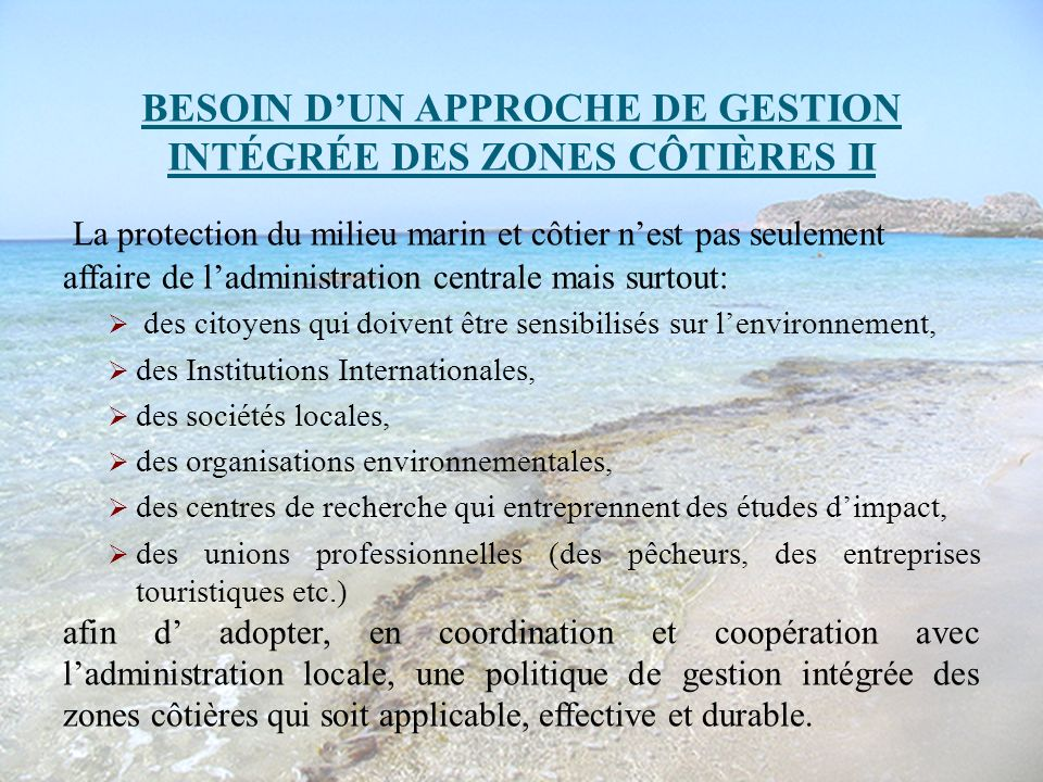 BESOIN DUN APPROCHE DE GESTION INTÉGRÉE DES ZONES CÔTIÈRES II La protection du milieu marin et côtier nest pas seulement affaire de ladministration ce