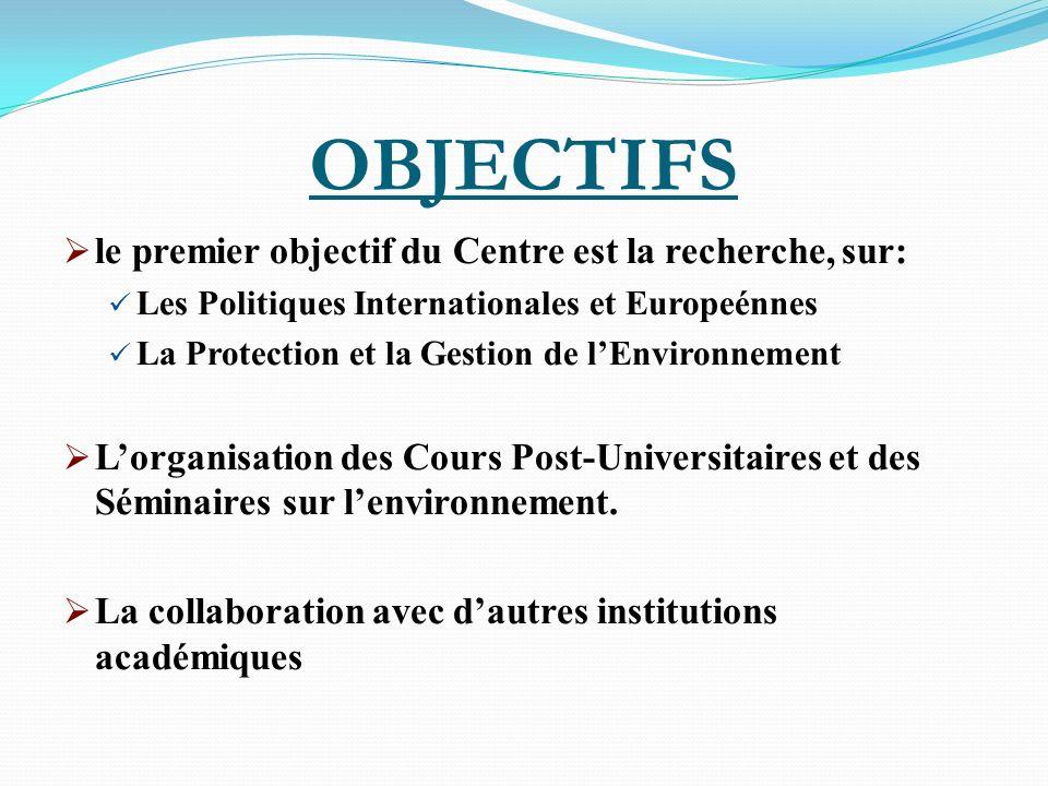 OBJECTIFS le premier objectif du Centre est la recherche, sur: Les Politiques Internationales et Europeénnes La Protection et la Gestion de lEnvironne