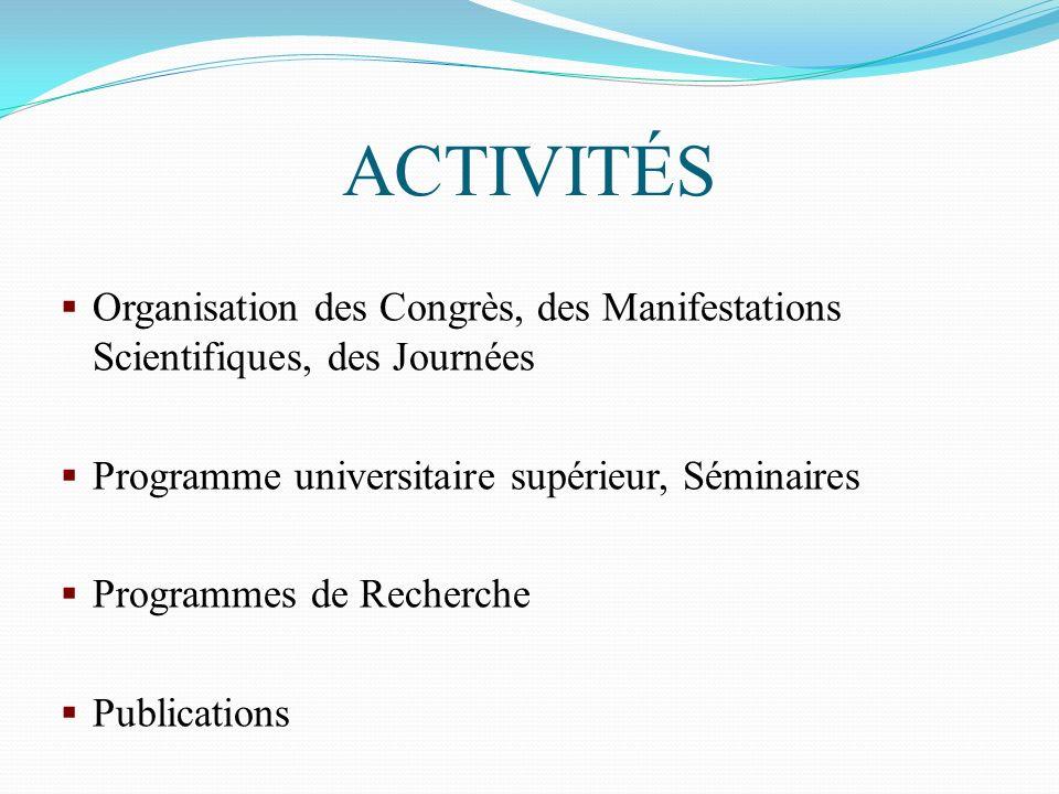 ACTIVITÉS Organisation des Congrès, des Manifestations Scientifiques, des Journées Programme universitaire supérieur, Séminaires Programmes de Recherc