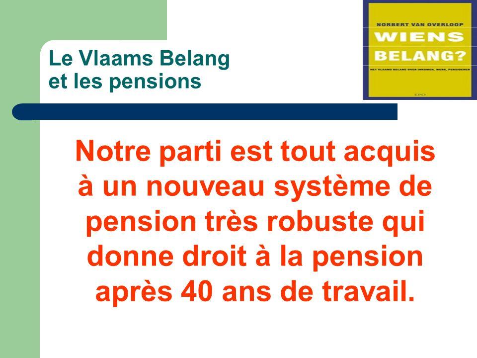 Le Vlaams Belang et les pensions Notre parti est tout acquis à un nouveau système de pension très robuste qui donne droit à la pension après 40 ans de travail.