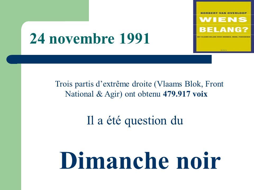 Trois partis dextrême droite (Vlaams Blok, Front National & Agir) ont obtenu 479.917 voix Il a été question du Dimanche noir 24 novembre 1991