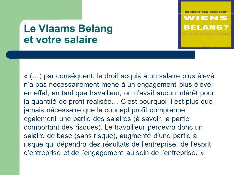 Le Vlaams Belang et votre salaire « (…) par conséquent, le droit acquis à un salaire plus élevé na pas nécessairement mené à un engagement plus élevé: en effet, en tant que travailleur, on navait aucun intérêt pour la quantité de profit réalisée… Cest pourquoi il est plus que jamais nécessaire que le concept profit comprenne également une partie des salaires (à savoir, la partie comportant des risques).