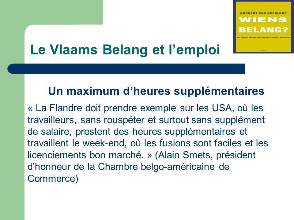 Le Vlaams Belang et lemploi Un maximum dheures supplémentaires « La Flandre doit prendre exemple sur les USA, où les travailleurs, sans rouspéter et surtout sans supplément de salaire, prestent des heures supplémentaires et travaillent le week-end, où les fusions sont faciles et les licenciements bon marché.