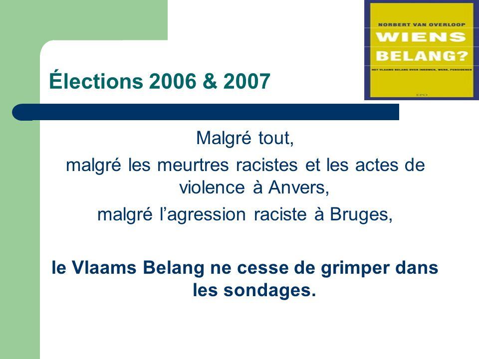 Élections 2006 & 2007 Malgré tout, malgré les meurtres racistes et les actes de violence à Anvers, malgré lagression raciste à Bruges, le Vlaams Belang ne cesse de grimper dans les sondages.