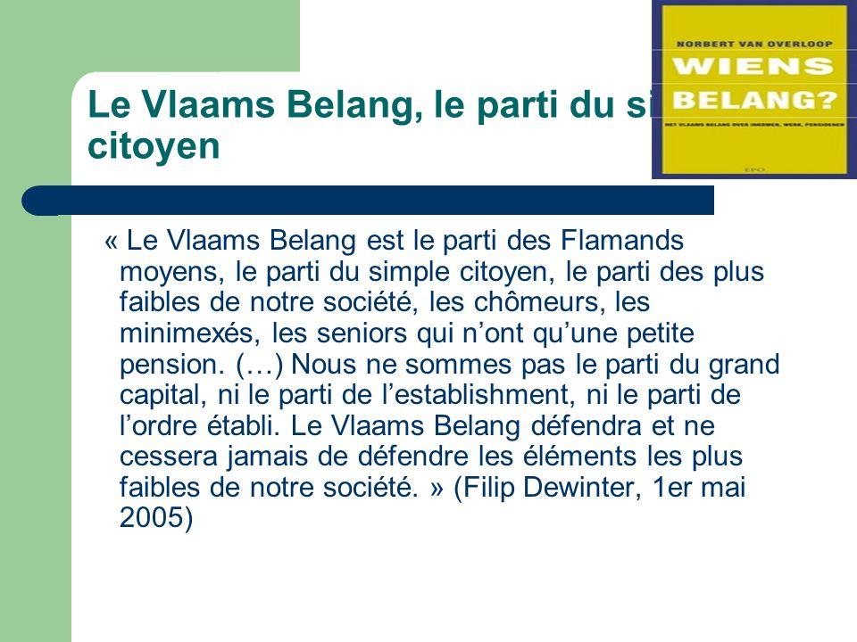 Le Vlaams Belang, le parti du simple citoyen « Le Vlaams Belang est le parti des Flamands moyens, le parti du simple citoyen, le parti des plus faibles de notre société, les chômeurs, les minimexés, les seniors qui nont quune petite pension.