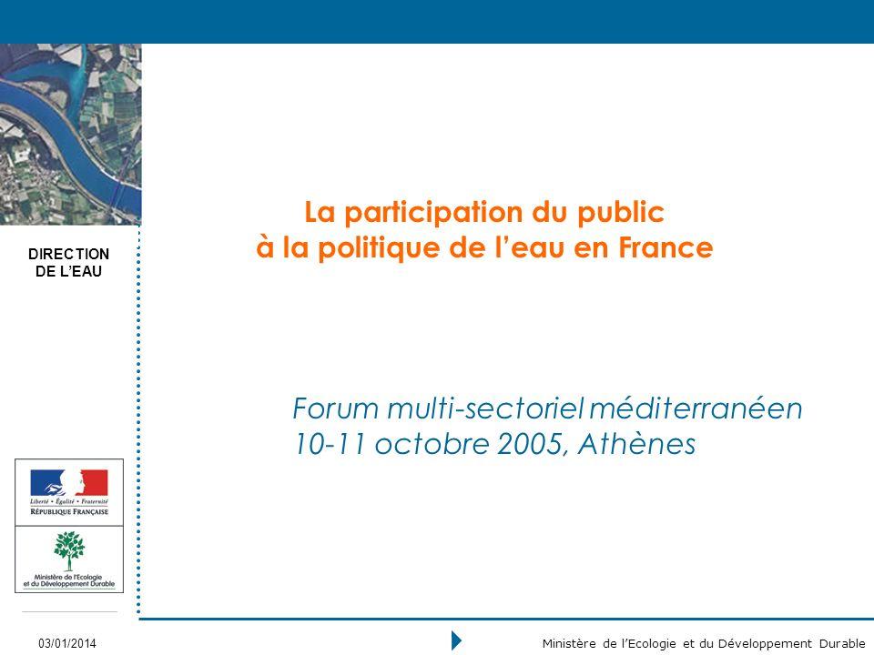 DIRECTION DE LEAU 03/01/2014 Ministère de lEcologie et du Développement Durable La participation du public à la politique de leau en France Forum multi-sectoriel méditerranéen 10-11 octobre 2005, Athènes