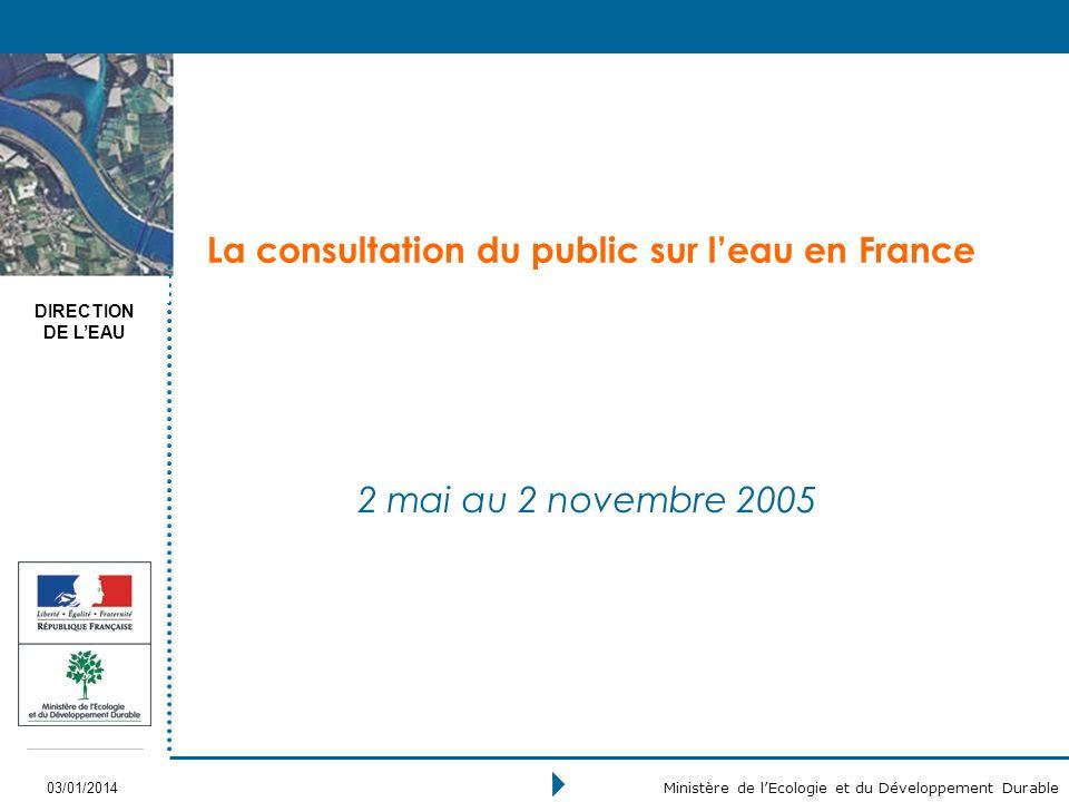 DIRECTION DE LEAU 03/01/2014 Ministère de lEcologie et du Développement Durable La consultation du public sur leau en France 2 mai au 2 novembre 2005