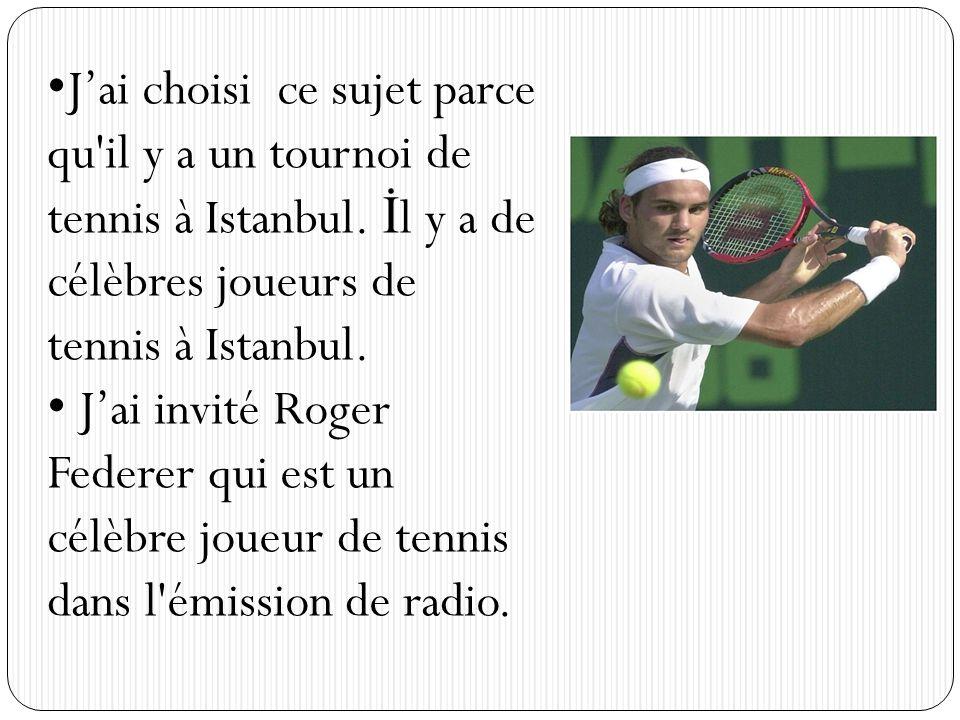 Jai choisi ce sujet parce qu'il y a un tournoi de tennis à Istanbul. İ l y a de célèbres joueurs de tennis à Istanbul. Jai invité Roger Federer qui es