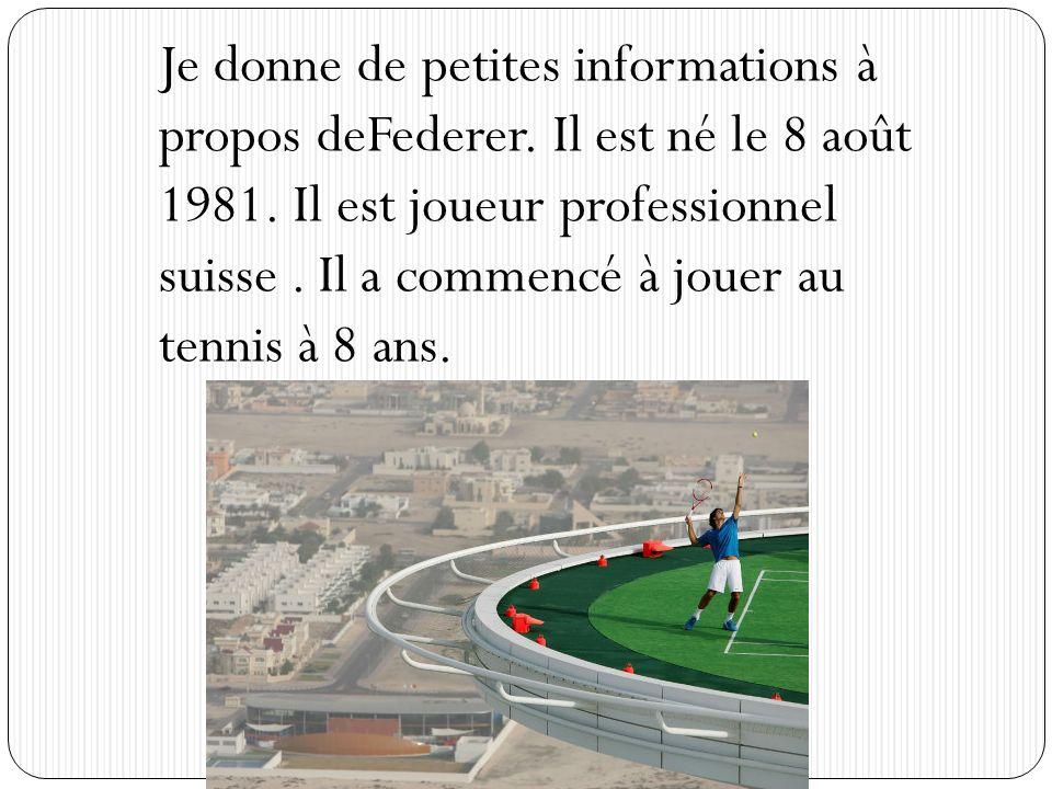 Je donne de petites informations à propos deFederer. Il est né le 8 août 1981. Il est joueur professionnel suisse. Il a commencé à jouer au tennis à 8