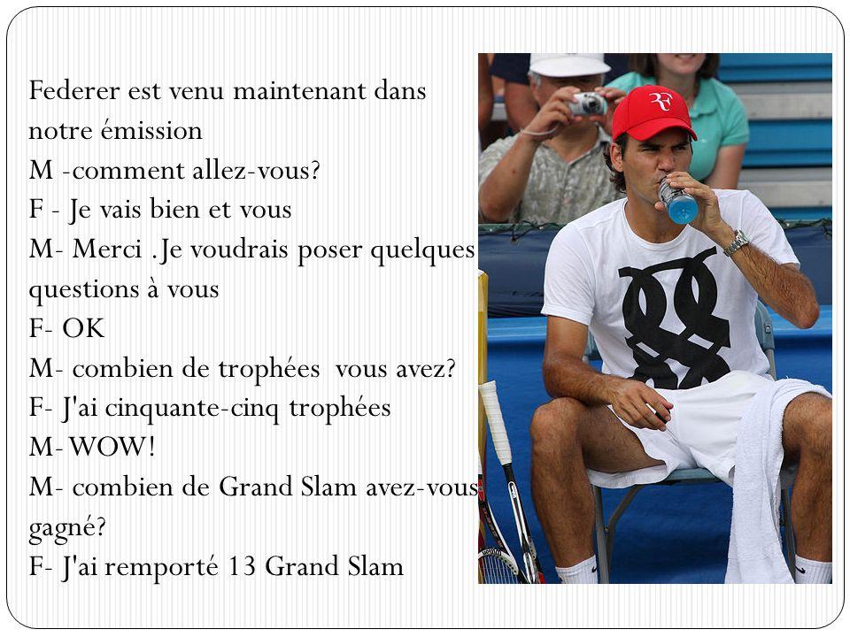 Federer est venu maintenant dans notre émission M -comment allez-vous? F - Je vais bien et vous M- Merci.Je voudrais poser quelques questions à vous F