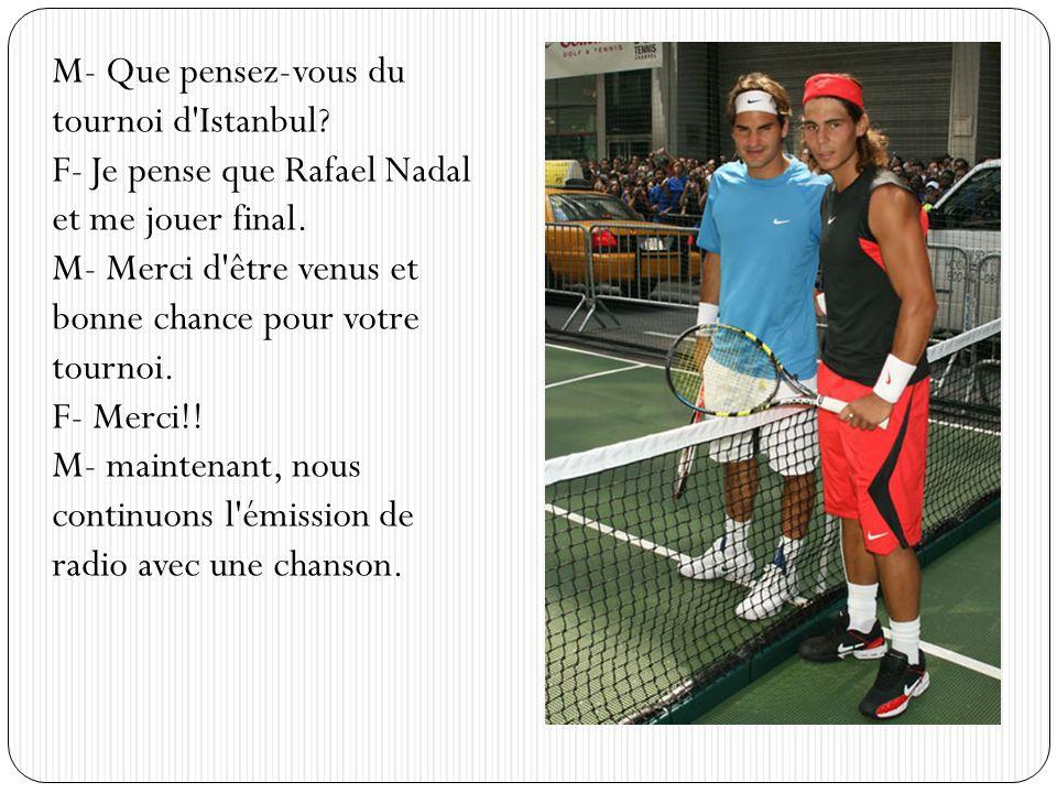 M- Que pensez-vous du tournoi d'Istanbul? F- Je pense que Rafael Nadal et me jouer final. M- Merci d'être venus et bonne chance pour votre tournoi. F-