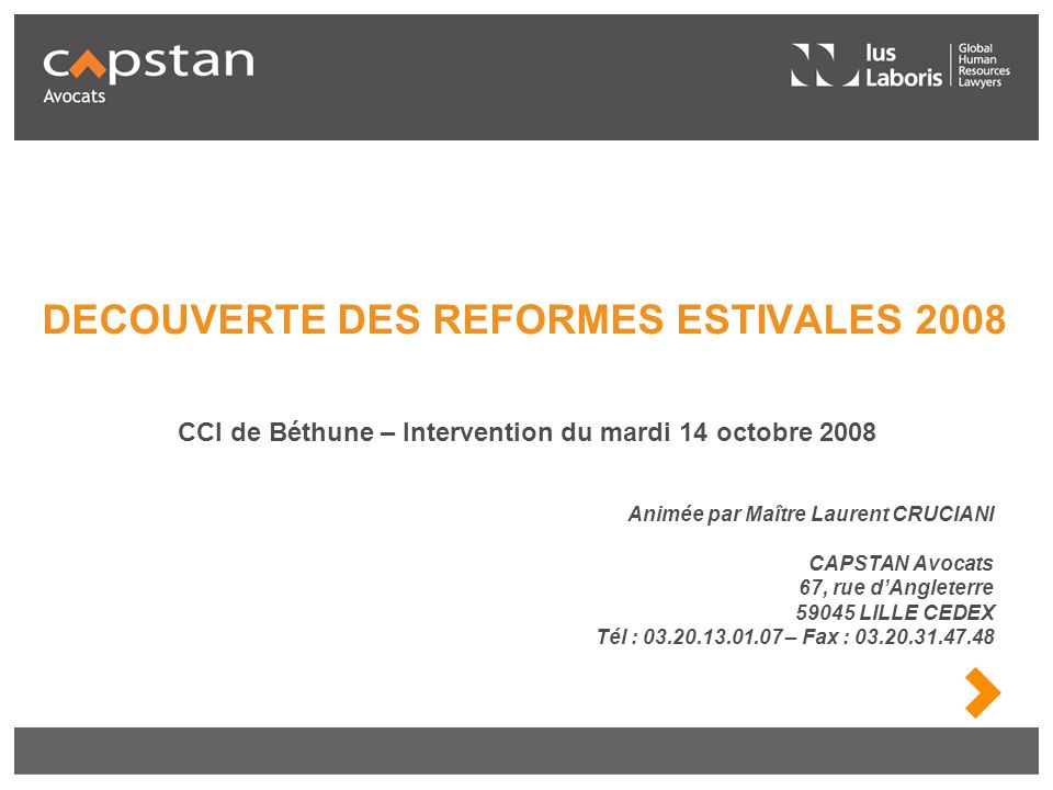 DECOUVERTE DES REFORMES ESTIVALES 2008 Animée par Maître Laurent CRUCIANI CAPSTAN Avocats 67, rue dAngleterre 59045 LILLE CEDEX Tél : 03.20.13.01.07 –
