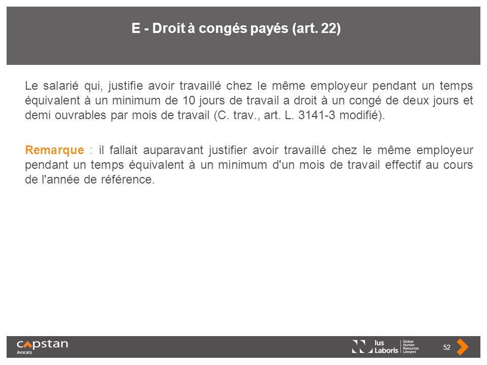 E - Droit à congés payés (art. 22) Le salarié qui, justifie avoir travaillé chez le même employeur pendant un temps équivalent à un minimum de 10 jour