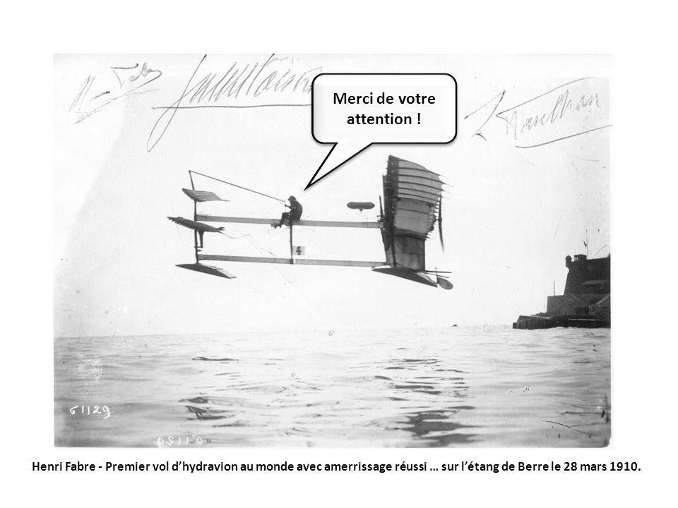 Merci de votre attention ! Henri Fabre - Premier vol dhydravion au monde avec amerrissage réussi … sur létang de Berre le 28 mars 1910.