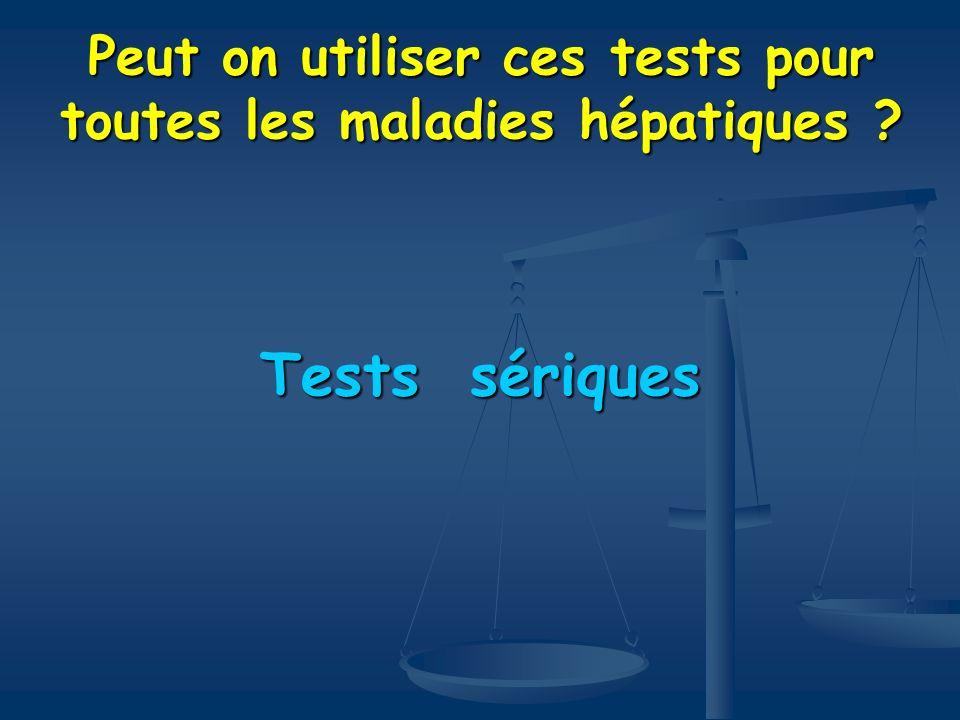 Peut on utiliser ces tests pour toutes les maladies hépatiques ? Tests sériques