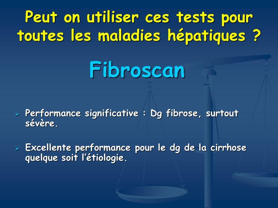Peut on utiliser ces tests pour toutes les maladies hépatiques ? Fibroscan Performance significative : Dg fibrose, surtout sévère. Performance signifi