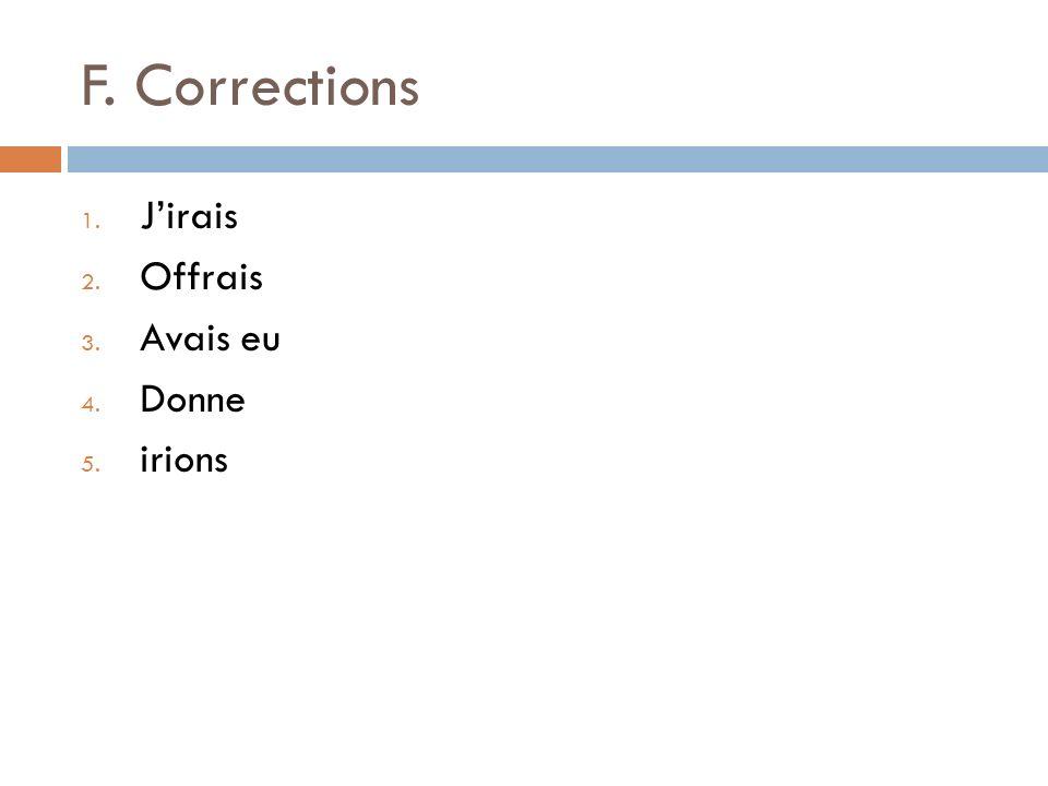 F. Corrections 1. Jirais 2. Offrais 3. Avais eu 4. Donne 5. irions