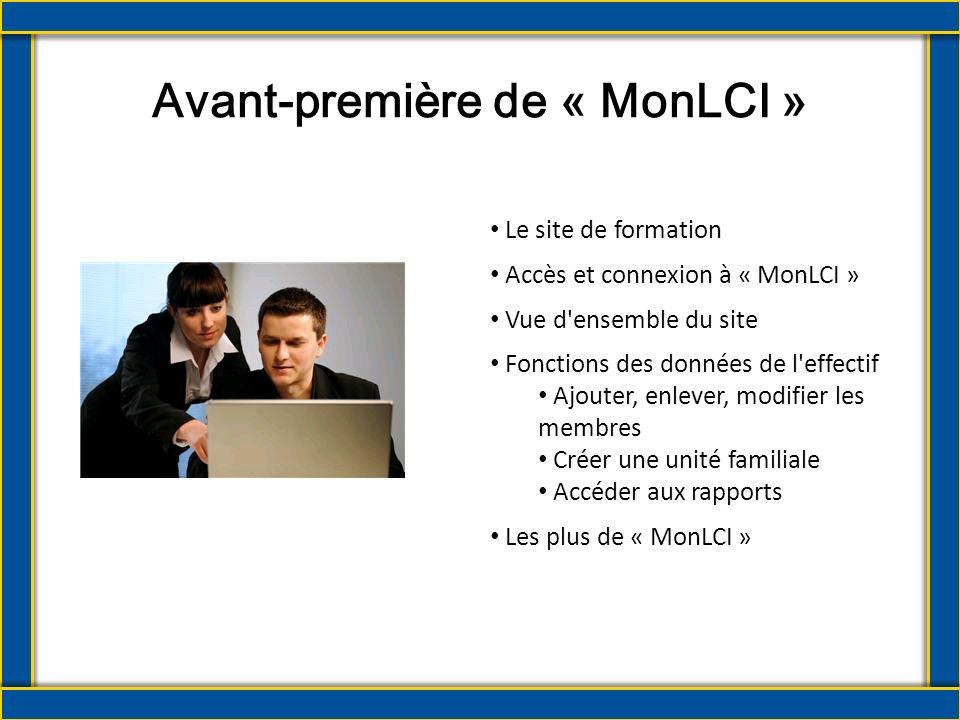 Avant-première de « MonLCI » Le site de formation Accès et connexion à « MonLCI » Vue d ensemble du site Fonctions des données de l effectif Ajouter, enlever, modifier les membres Créer une unité familiale Accéder aux rapports Les plus de « MonLCI »