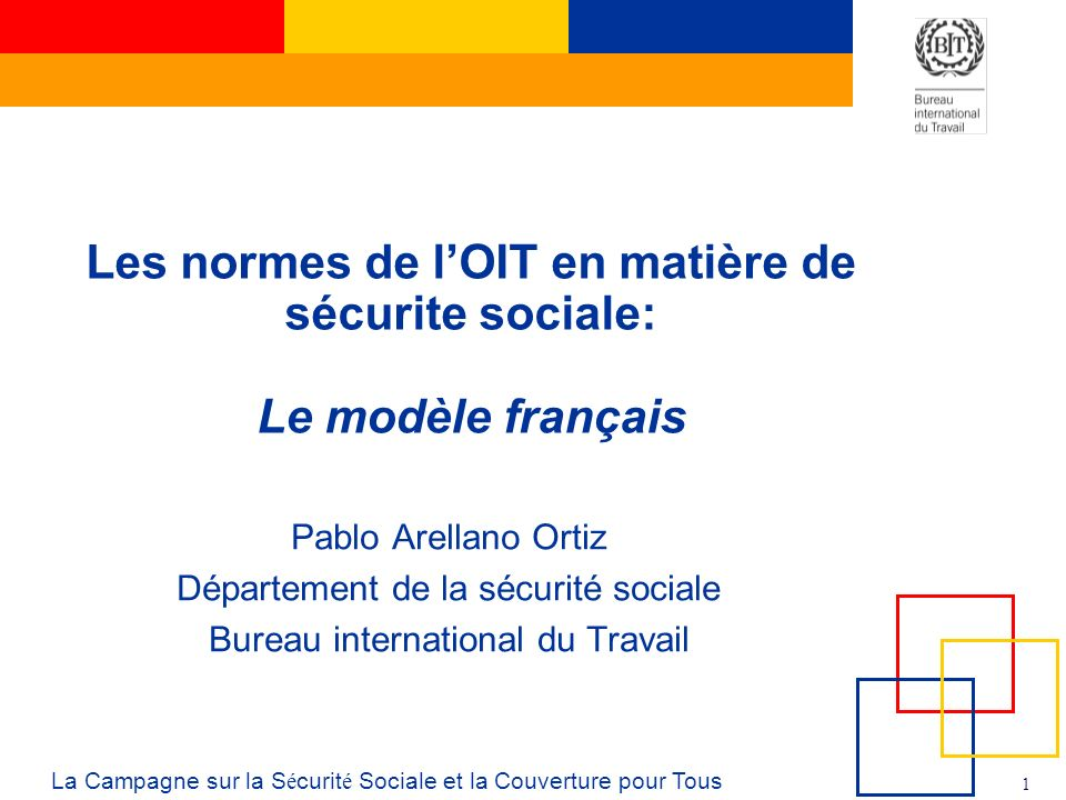 1 La Campagne sur la S é curit é Sociale et la Couverture pour Tous Les normes de lOIT en matière de sécurite sociale: Le modèle français Pablo Arellano Ortiz Département de la sécurité sociale Bureau international du Travail