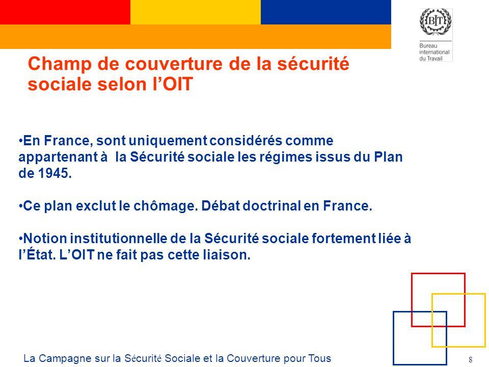 8 La Campagne sur la S é curit é Sociale et la Couverture pour Tous Champ de couverture de la sécurité sociale selon lOIT En France, sont uniquement considérés comme appartenant à la Sécurité sociale les régimes issus du Plan de 1945.
