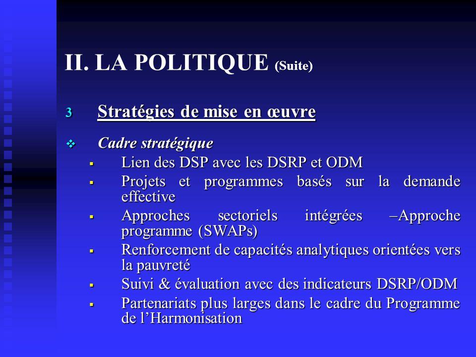 II. LA POLITIQUE (Suite) 3 Stratégies de mise en œuvre Cadre stratégique Cadre stratégique Lien des DSP avec les DSRP et ODM Lien des DSP avec les DSR