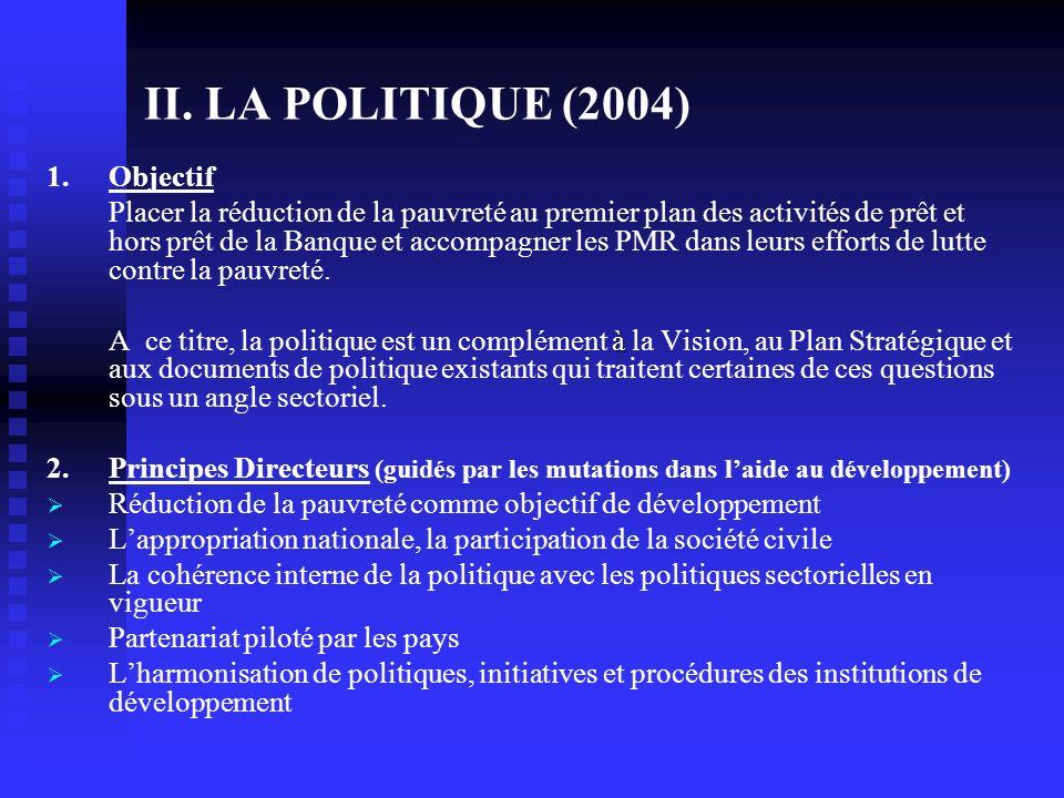 II. LA POLITIQUE (2004) 1.Objectif Placer la réduction de la pauvreté au premier plan des activités de prêt et hors prêt de la Banque et accompagner l