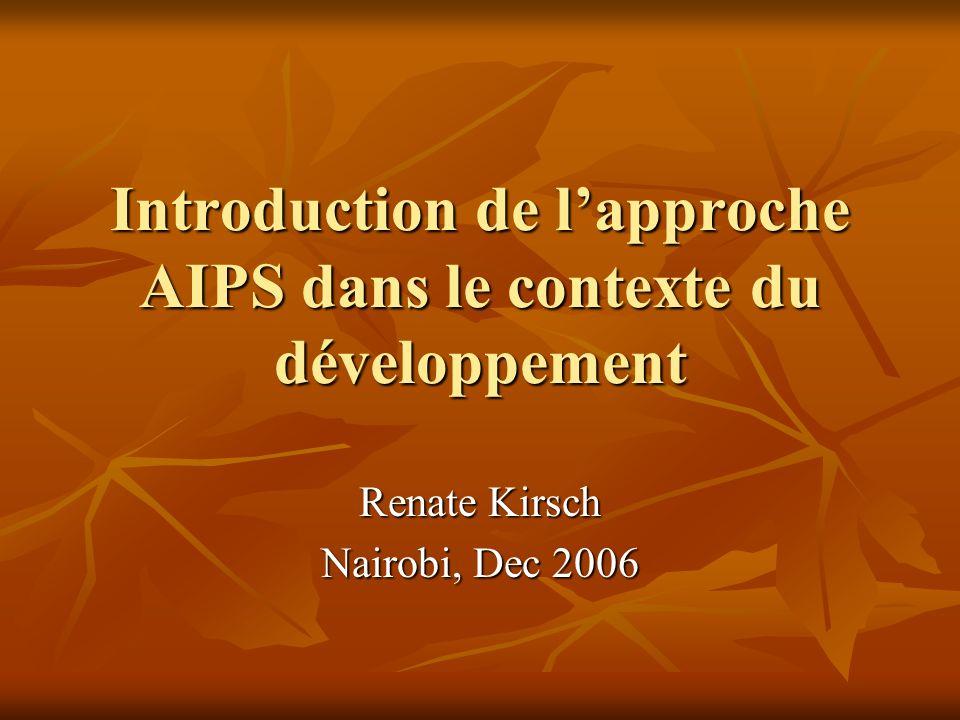 Introduction de lapproche AIPS dans le contexte du développement Renate Kirsch Nairobi, Dec 2006