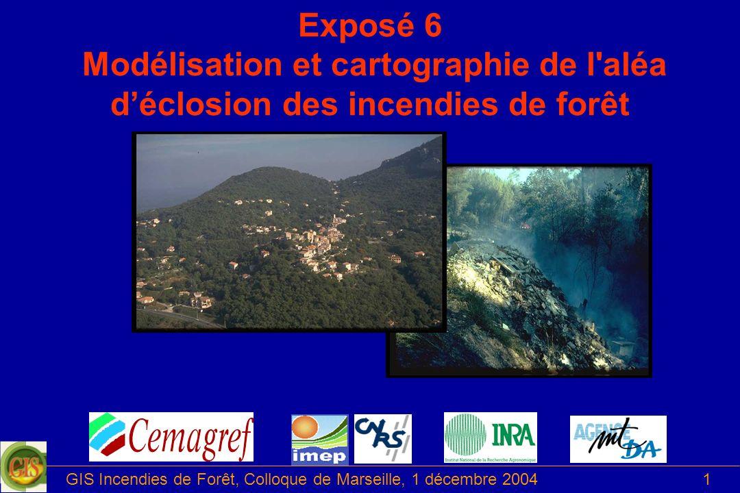 GIS Incendies de Forêt, Colloque de Marseille, 1 décembre 20041 Exposé 6 Modélisation et cartographie de l'aléa déclosion des incendies de forêt