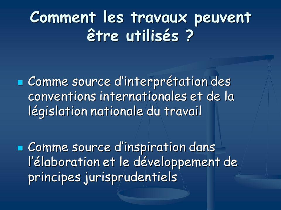 Comment les travaux peuvent être utilisés ? Comme source dinterprétation des conventions internationales et de la législation nationale du travail Com