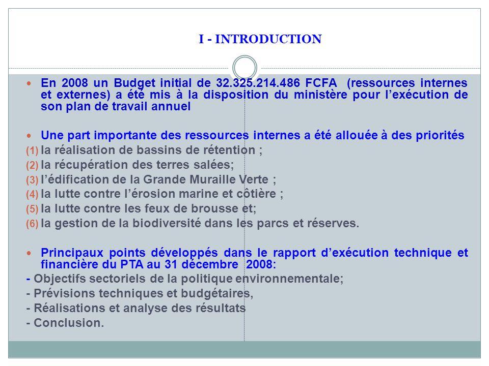 En 2008 un Budget initial de 32.325.214.486 FCFA (ressources internes et externes) a été mis à la disposition du ministère pour lexécution de son plan de travail annuel Une part importante des ressources internes a été allouée à des priorités (1) la réalisation de bassins de rétention ; (2) la récupération des terres salées; (3) lédification de la Grande Muraille Verte ; (4) la lutte contre lérosion marine et côtière ; (5) la lutte contre les feux de brousse et; (6) la gestion de la biodiversité dans les parcs et réserves.
